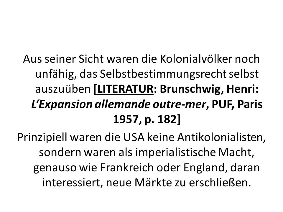 Aus seiner Sicht waren die Kolonialvölker noch unfähig, das Selbstbestimmungsrecht selbst auszuüben [LITERATUR: Brunschwig, Henri: L'Expansion allemande outre-mer, PUF, Paris 1957, p.
